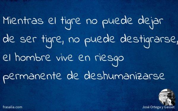 Mientras el tigre no puede dejar de ser tigre, no puede destigrarse, el hombre vive en riesgo permanente de deshumanizarse
