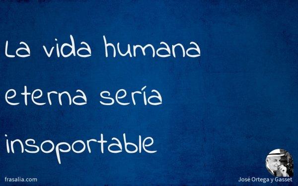 La vida humana eterna sería insoportable