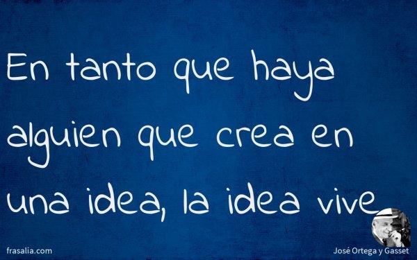 En tanto que haya alguien que crea en una idea, la idea vive
