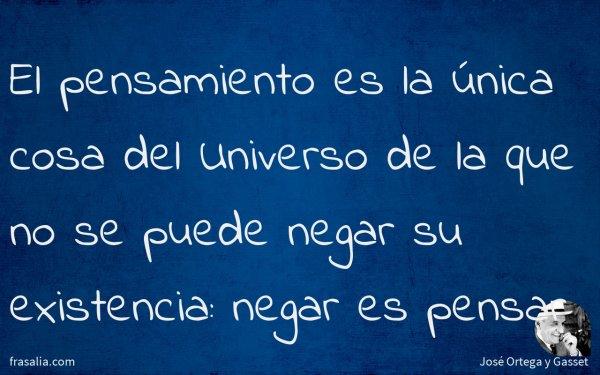 El pensamiento es la única cosa del Universo de la que no se puede negar su existencia: negar es pensar