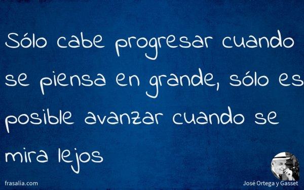 Sólo cabe progresar cuando se piensa en grande, sólo es posible avanzar cuando se mira lejos