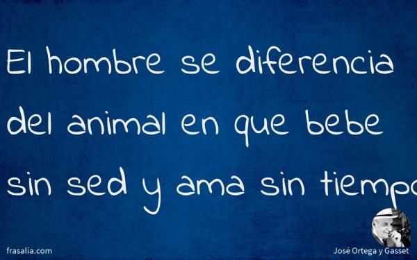 El hombre se diferencia del animal en que bebe sin sed y ama sin tiempo