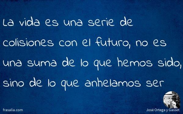 La vida es una serie de colisiones con el futuro, no es una suma de lo que hemos sido, sino de lo que anhelamos ser