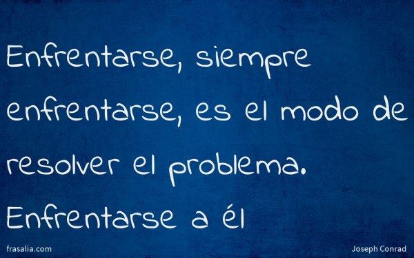 Enfrentarse, siempre enfrentarse, es el modo de resolver el problema. Enfrentarse a él