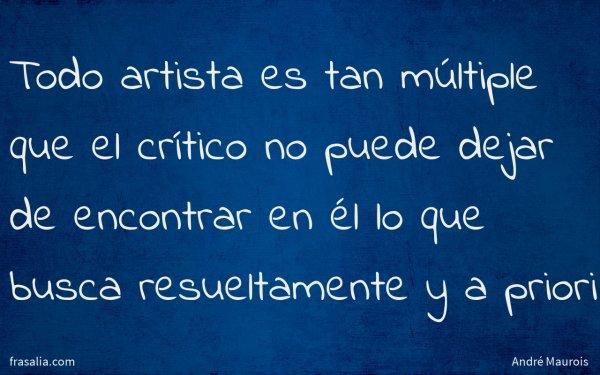 Todo artista es tan múltiple que el crítico no puede dejar de encontrar en él lo que busca resueltamente y a priori