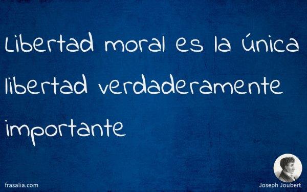 Libertad moral es la única libertad verdaderamente importante
