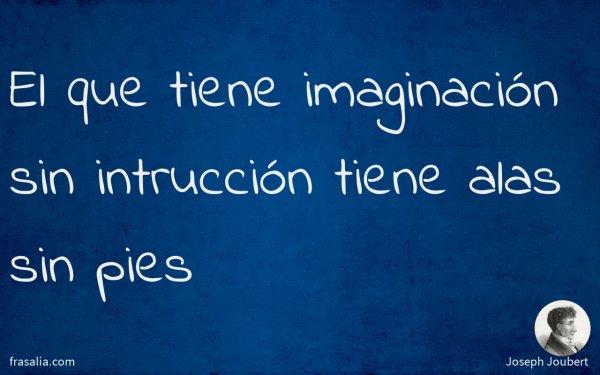 El que tiene imaginación sin intrucción tiene alas sin pies