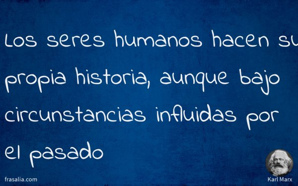 Los seres humanos hacen su propia historia, aunque bajo circunstancias influidas por el pasado