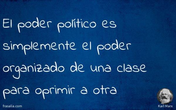 El poder político es simplemente el poder organizado de una clase para oprimir a otra
