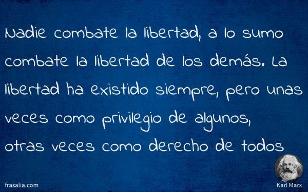 Nadie combate la libertad, a lo sumo combate la libertad de los demás. La libertad ha existido siempre, pero unas veces como privilegio de algunos, otras veces como derecho de todos