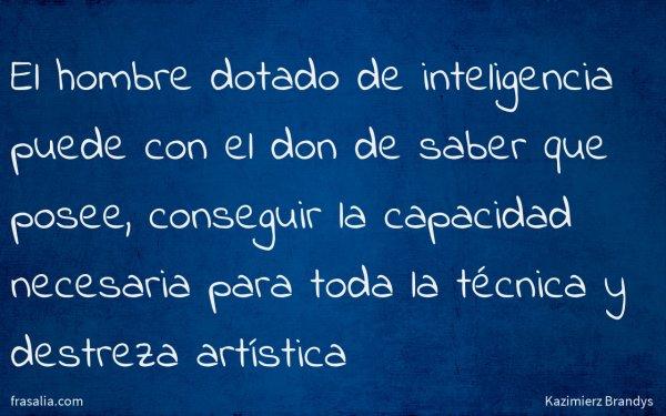 El hombre dotado de inteligencia puede con el don de saber que posee, conseguir la capacidad necesaria para toda la técnica y destreza artística