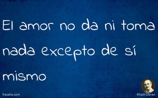 El amor no da ni toma nada excepto de sí mismo