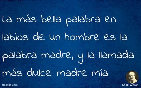 La más bella palabra en labios de un hombre es la palabra madre, y la llamada más dulce: madre mía