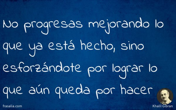 No progresas mejorando lo que ya está hecho, sino esforzándote por lograr lo que aún queda por hacer