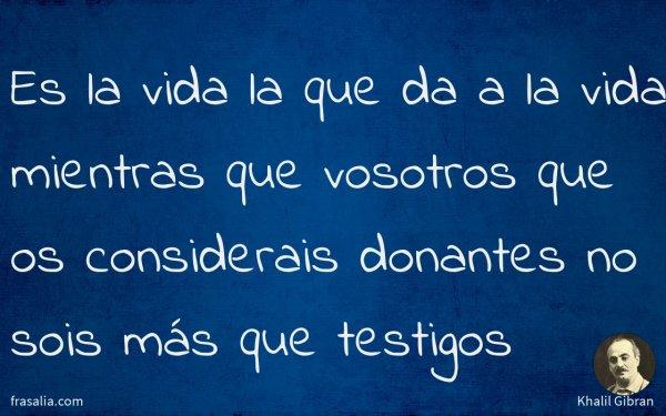 Es la vida la que da a la vida mientras que vosotros que os considerais donantes no sois más que testigos