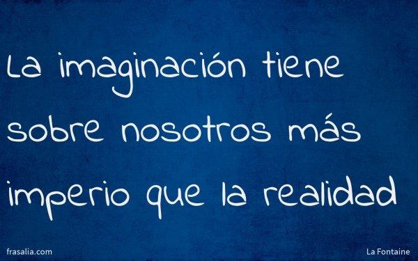 La imaginación tiene sobre nosotros más imperio que la realidad