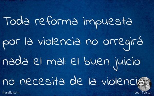 Toda reforma impuesta por la violencia no orregirá nada el mal: el buen juicio no necesita de la violencia