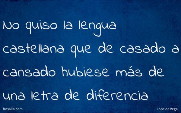 No quiso la lengua castellana que de casado a cansado hubiese más de una letra de diferencia