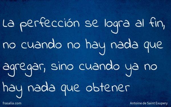 La perfección se logra al fin, no cuando no hay nada que agregar, sino cuando ya no hay nada que obtener