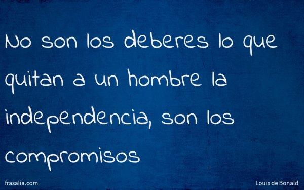 No son los deberes lo que quitan a un hombre la independencia, son los compromisos