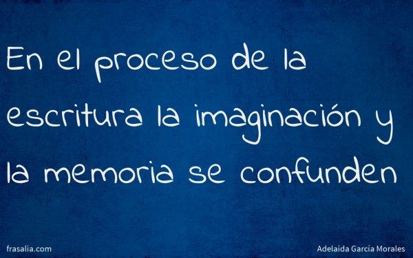 En el proceso de la escritura la imaginación y la memoria se confunden