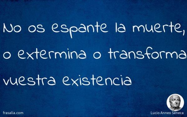 No os espante la muerte, o extermina o transforma vuestra existencia