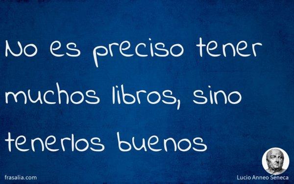 No es preciso tener muchos libros, sino tenerlos buenos