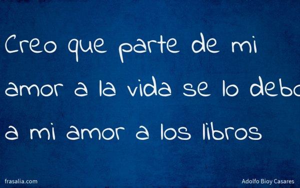 Creo que parte de mi amor a la vida se lo debo a mi amor a los libros