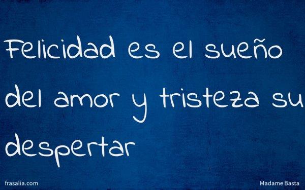 Felicidad es el sueño del amor y tristeza su despertar