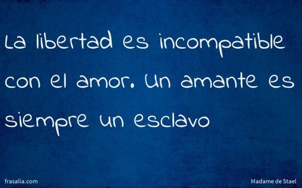 La libertad es incompatible con el amor. Un amante es siempre un esclavo