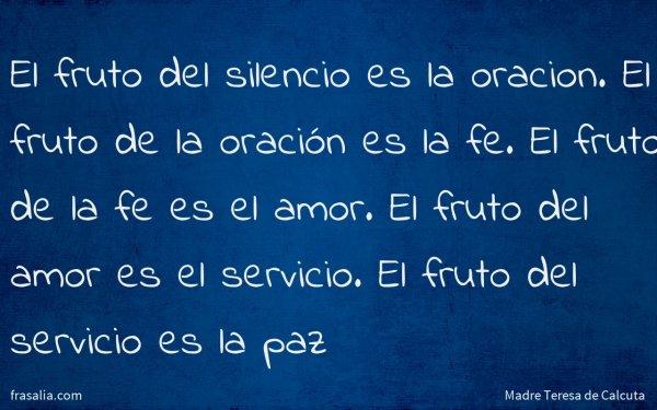 El fruto del silencio es la oracion. El fruto de la oración es la fe. El fruto de la fe es el amor. El fruto del amor es el servicio. El fruto del servicio es la paz