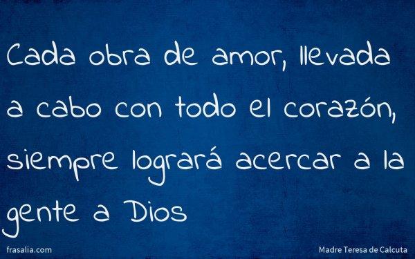 Cada obra de amor, llevada a cabo con todo el corazón, siempre logrará acercar a la gente a Dios