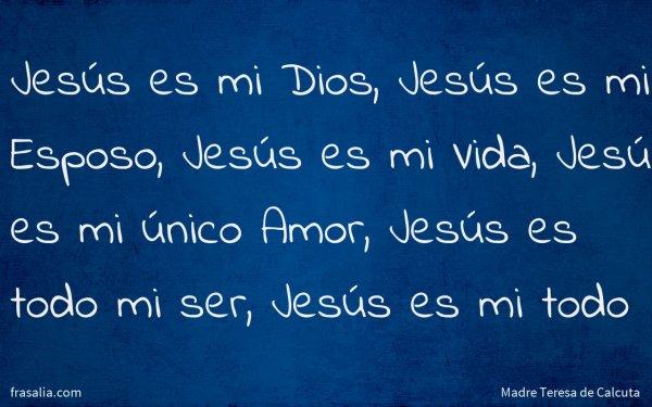 Jesús es mi Dios, Jesús es mi Esposo, Jesús es mi Vida, Jesús es mi único Amor, Jesús es todo mi ser, Jesús es mi todo