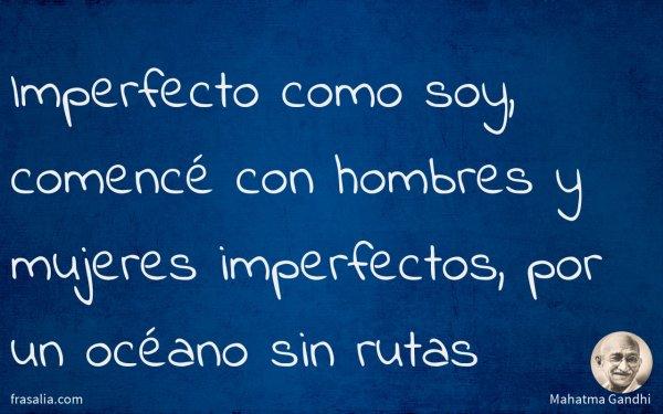 Imperfecto como soy, comencé con hombres y mujeres imperfectos, por un océano sin rutas