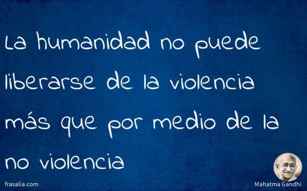La humanidad no puede liberarse de la violencia más que por medio de la no violencia