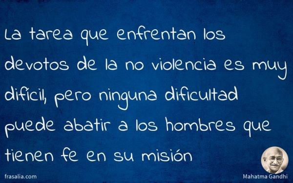 La tarea que enfrentan los devotos de la no violencia es muy difícil, pero ninguna dificultad puede abatir a los hombres que tienen fe en su misión