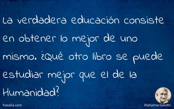 La verdadera educación consiste en obtener lo mejor de uno mismo. ¿Qué otro libro se puede estudiar mejor que el de la Humanidad?