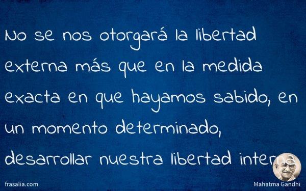 No se nos otorgará la libertad externa más que en la medida exacta en que hayamos sabido, en un momento determinado, desarrollar nuestra libertad interna