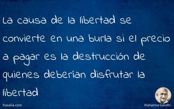 La causa de la libertad se convierte en una burla si el precio a pagar es la destrucción de quienes deberían disfrutar la libertad