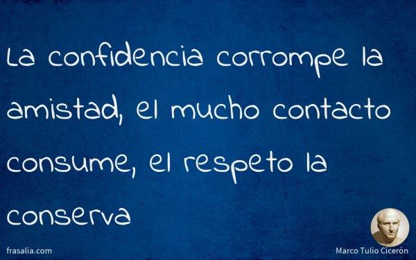 La confidencia corrompe la amistad, el mucho contacto consume, el respeto la conserva