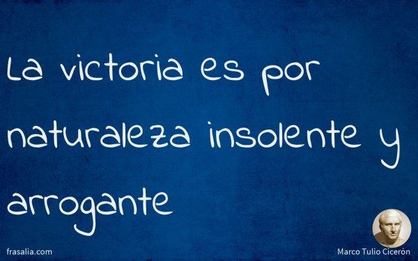 La victoria es por naturaleza insolente y arrogante