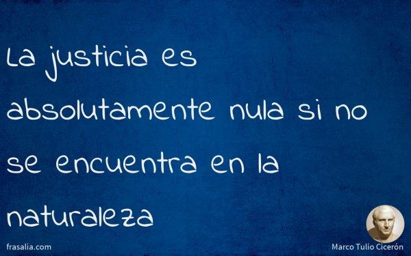 La justicia es absolutamente nula si no se encuentra en la naturaleza