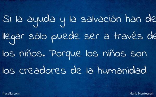 Si la ayuda y la salvación han de llegar sólo puede ser a través de los niños. Porque los niños son los creadores de la humanidad
