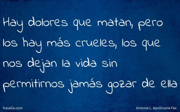Hay dolores que matan, pero los hay más crueles, los que nos dejan la vida sin permitirnos jamás gozar de ella