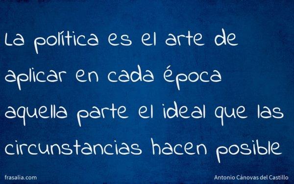 La política es el arte de aplicar en cada época aquella parte el ideal que las circunstancias hacen posible