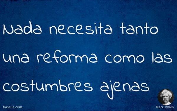Nada necesita tanto una reforma como las costumbres ajenas
