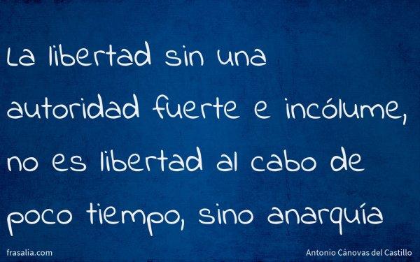 La libertad sin una autoridad fuerte e incólume, no es libertad al cabo de poco tiempo, sino anarquía