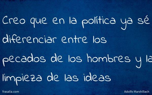 Creo que en la política ya sé diferenciar entre los pecados de los hombres y la limpieza de las ideas