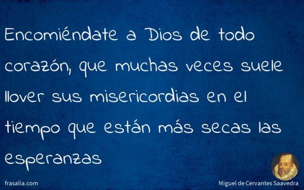 Encomiéndate a Dios de todo corazón, que muchas veces suele llover sus misericordias en el tiempo que están más secas las esperanzas