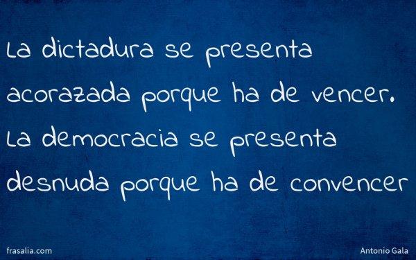 La dictadura se presenta acorazada porque ha de vencer. La democracia se presenta desnuda porque ha de convencer